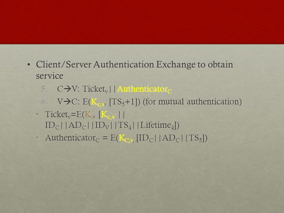 Client/Server Authentication Exchange to obtain serviceClient/Server Authentication Exchange to obtain service 5.C V: Ticket v ||Authenticator C 6.V C