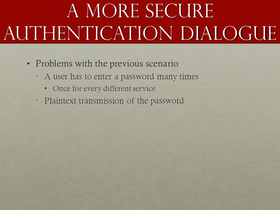 A More Secure Authentication Dialogue Problems with the previous scenarioProblems with the previous scenario A user has to enter a password many times