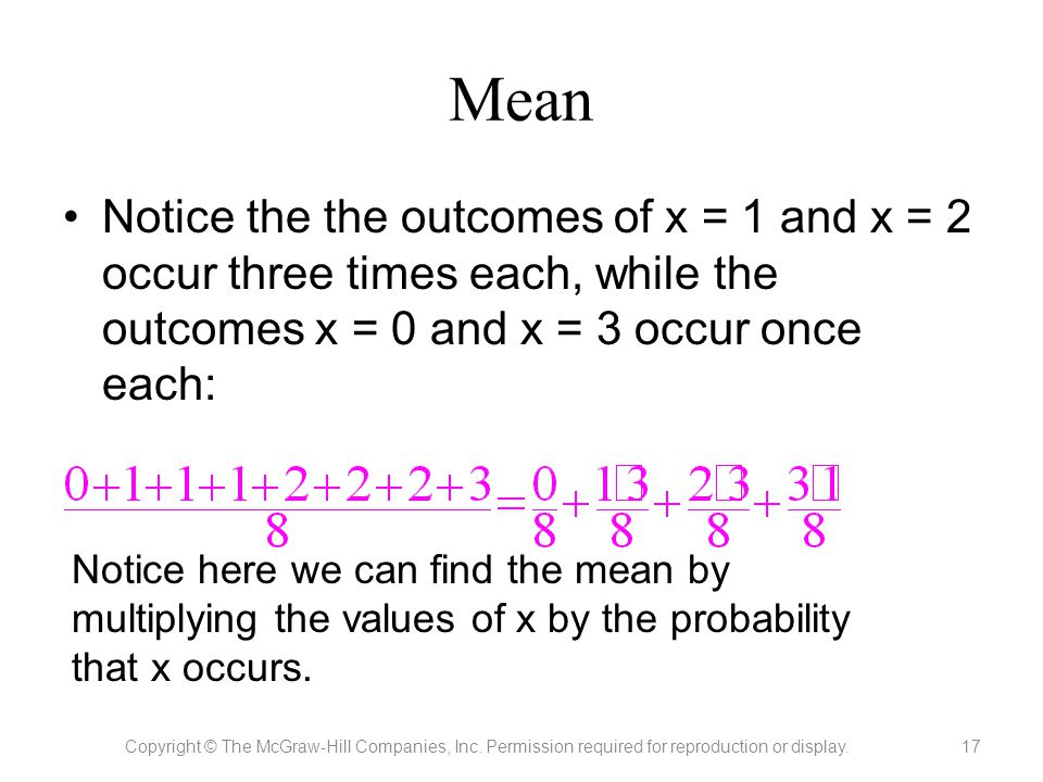 Mean Notice the the outcomes of x = 1 and x = 2 occur three times each, while the outcomes x = 0 and x = 3 occur once each: Copyright © The McGraw-Hil