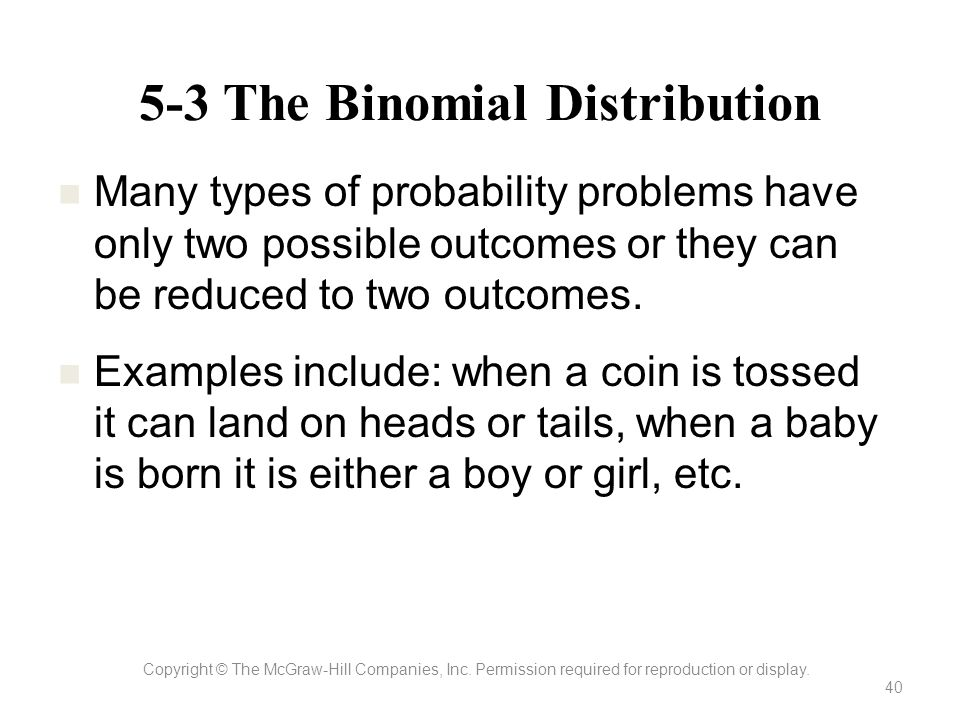 5-3 The Binomial Distribution Copyright © The McGraw-Hill Companies, Inc. Permission required for reproduction or display. 40 Many types of probabilit