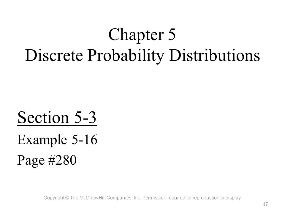 Chapter 5 Discrete Probability Distributions Section 5-3 Example 5-16 Page #280 Copyright © The McGraw-Hill Companies, Inc. Permission required for re