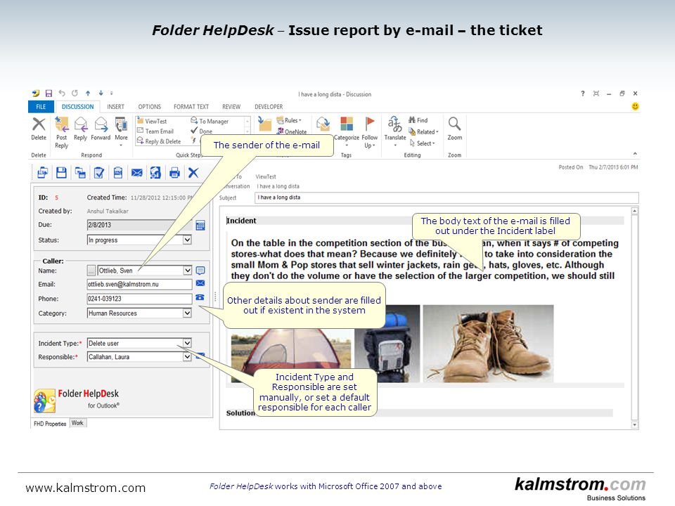 The sender of the  Folder HelpDesk Issue report by  – the ticket Folder HelpDesk works with Microsoft Office 2007 and above   The body text of the  is filled out under the Incident label Incident Type and Responsible are set manually, or set a default responsible for each caller Other details about sender are filled out if existent in the system