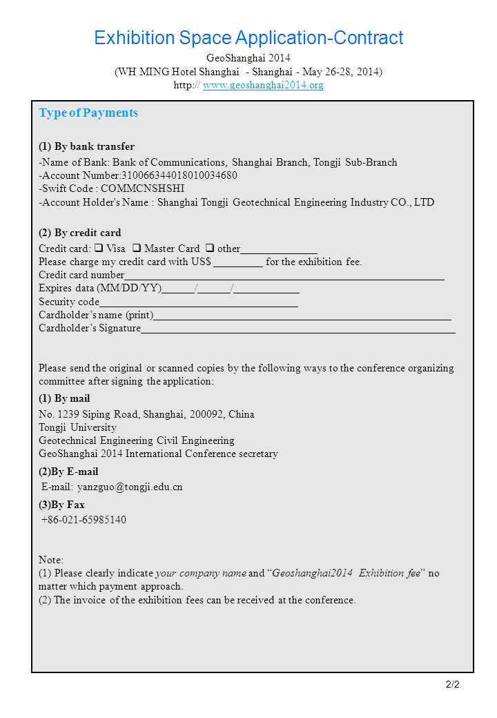 Type of Payments (1) By bank transfer -Name of Bank: Bank of Communications, Shanghai Branch, Tongji Sub-Branch -Account Number:310066344018010034680 -Swift Code : COMMCNSHSHI -Account Holder s Name : Shanghai Tongji Geotechnical Engineering Industry CO., LTD (2) By credit card Credit card: Visa Master Card other______________ Please charge my credit card with US$ _________ for the exhibition fee.