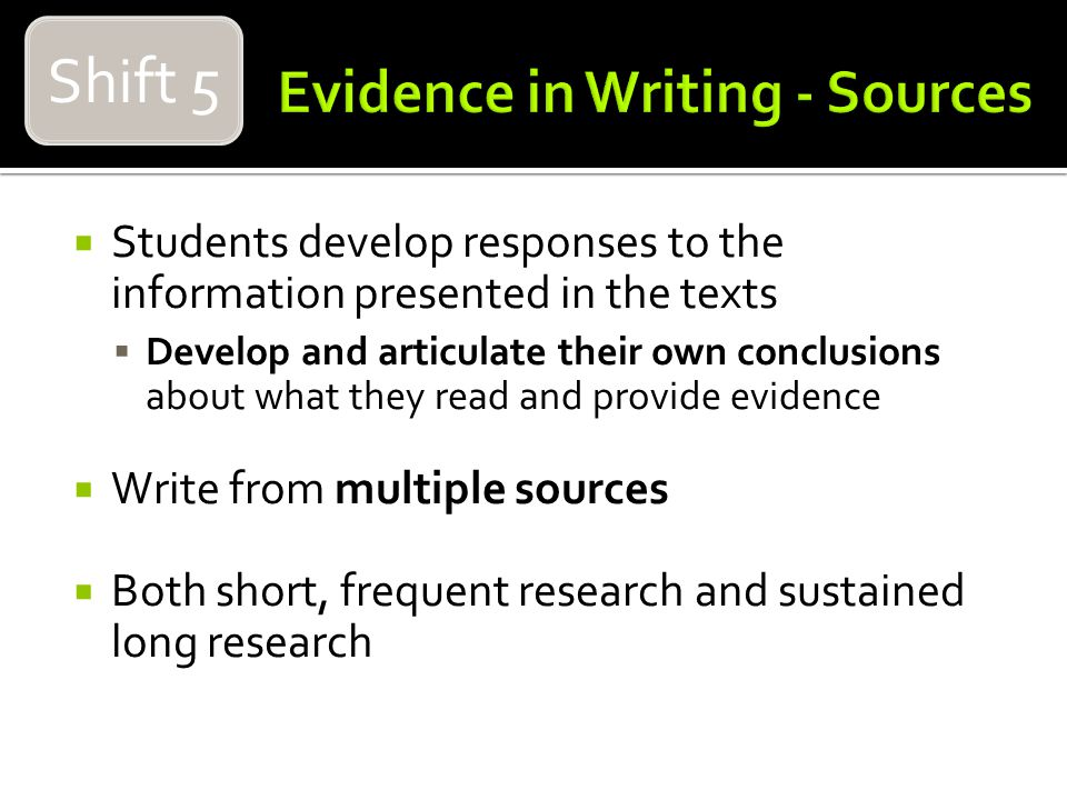 Students develop responses to the information presented in the texts Develop and articulate their own conclusions about what they read and provide evidence Write from multiple sources Both short, frequent research and sustained long research Shift 5