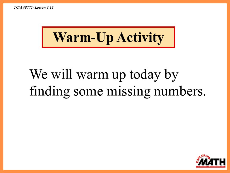 TCM #8775: Lesson 3.18 Warm-Up Activity We will warm up today by finding some missing numbers.