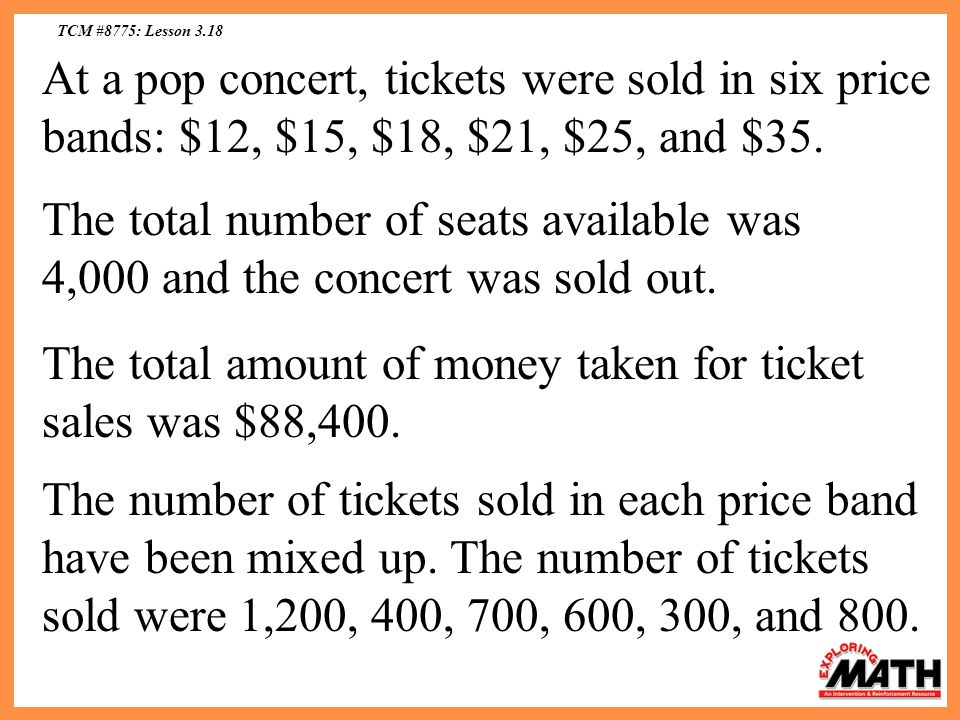 TCM #8775: Lesson 3.18 At a pop concert, tickets were sold in six price bands: $12, $15, $18, $21, $25, and $35.