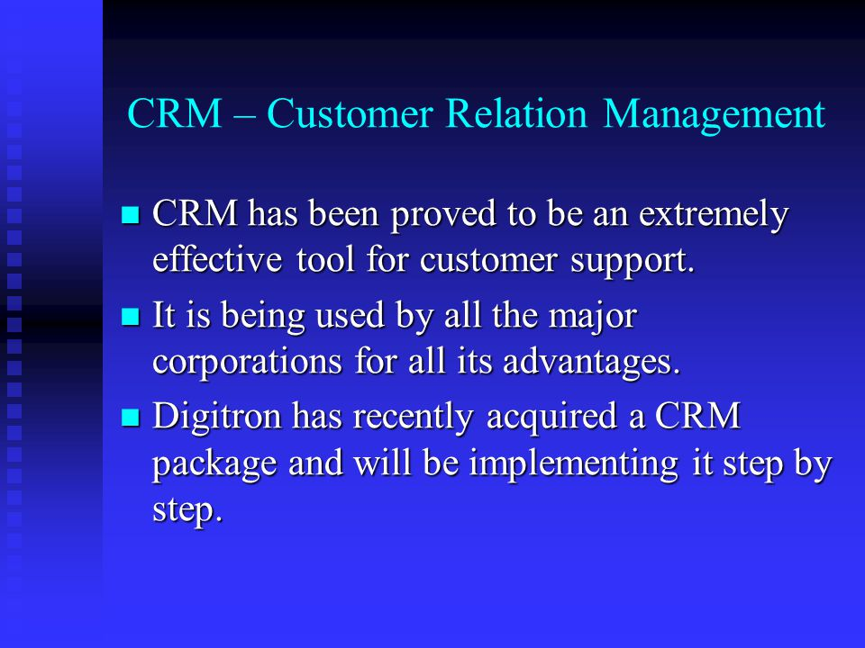 CRM – Customer Relation Management CRM has been proved to be an extremely effective tool for customer support.