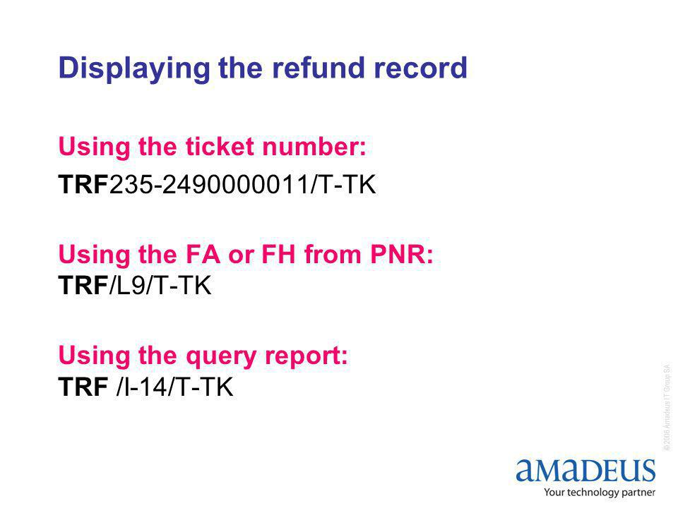 © 2006 Amadeus IT Group SA Displaying the refund record Using the ticket number: TRF235-2490000011/T-TK Using the FA or FH from PNR: TRF/L9/T-TK Using the query report: TRF /I-14/T-TK