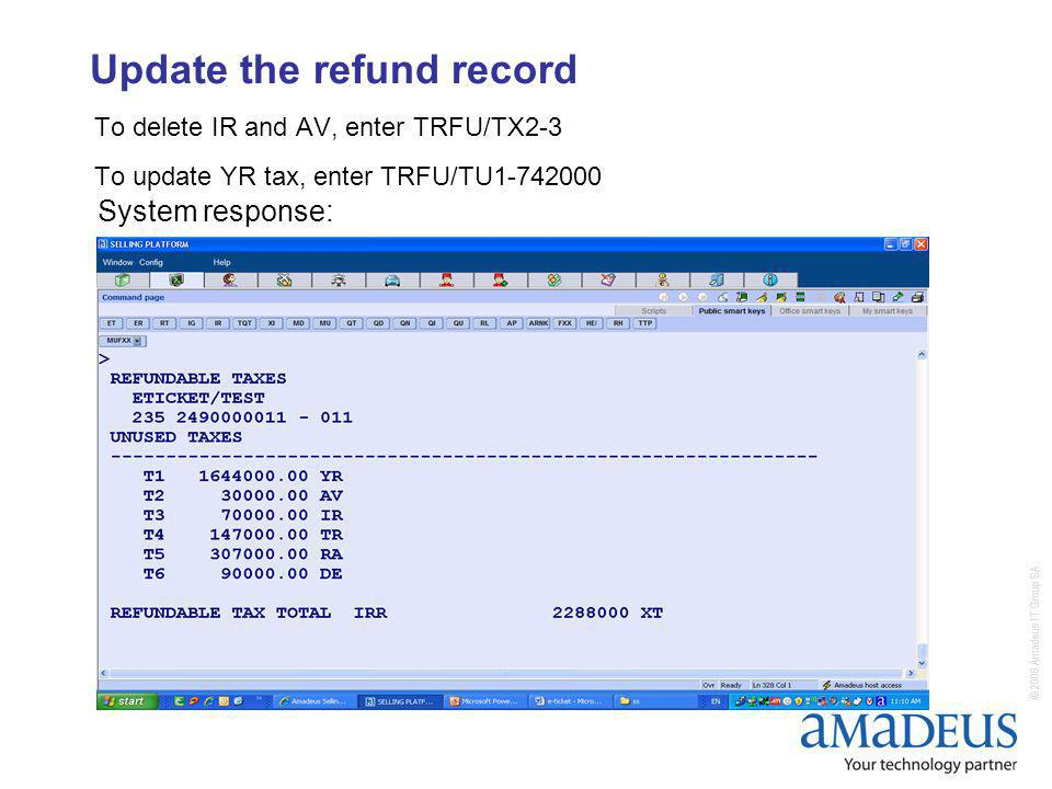 © 2006 Amadeus IT Group SA Update the refund record To delete IR and AV, enter TRFU/TX2-3 To update YR tax, enter TRFU/TU1-742000 System response: