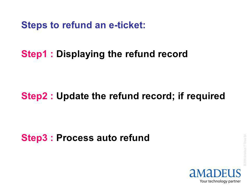 © 2006 Amadeus IT Group SA Steps to refund an e-ticket: Step1 : Displaying the refund record Step2 : Update the refund record; if required Step3 : Process auto refund