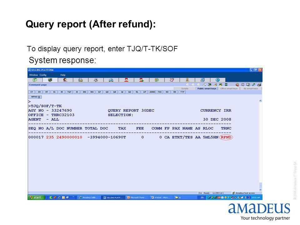 © 2006 Amadeus IT Group SA Query report (After refund): To display query report, enter TJQ/T-TK/SOF System response: