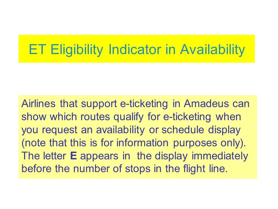 ET Eligibility Indicator in Availability Airlines that support e-ticketing in Amadeus can show which routes qualify for e-ticketing when you request an availability or schedule display (note that this is for information purposes only).