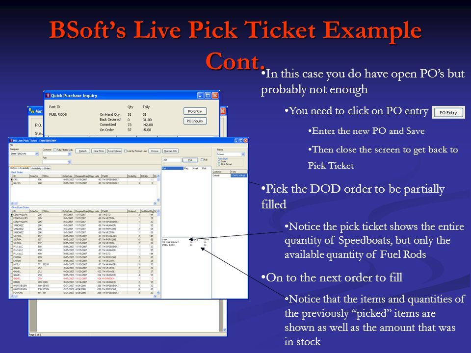 BSofts Live Pick Ticket Example As you continue selecting orders Live Pick Ticket maintains a real count of what you have versus what you have used When you try to pick an order that cannot be fully filled, Live Pick Ticket notes the shortage in RED Continue the selection process until you have filled or partially filled all of the desired orders Items left unfilled will show on the top right portion of the screen as backorders after the pick has been invoiced But thats not all !!!