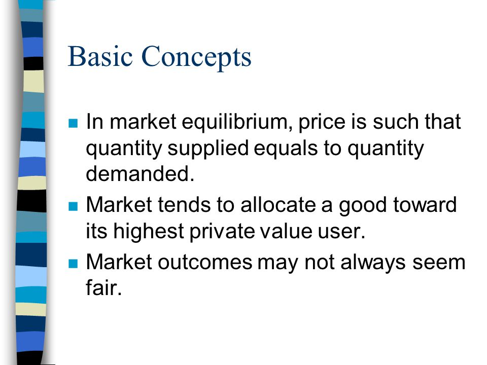 Basic Concepts n In market equilibrium, price is such that quantity supplied equals to quantity demanded. n Market tends to allocate a good toward its