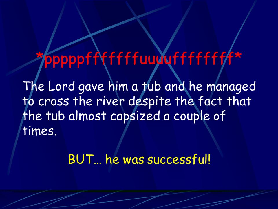*pppppfffffffuuuuffffffff* The Lord gave him a tub and he managed to cross the river despite the fact that the tub almost capsized a couple of times.