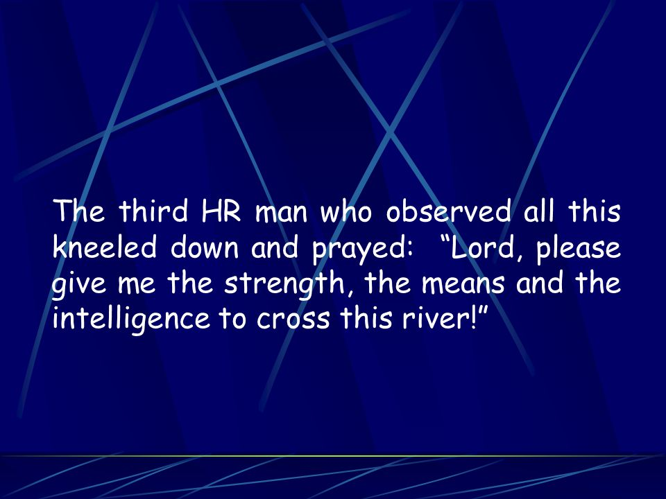 The third HR man who observed all this kneeled down and prayed: Lord, please give me the strength, the means and the intelligence to cross this river!