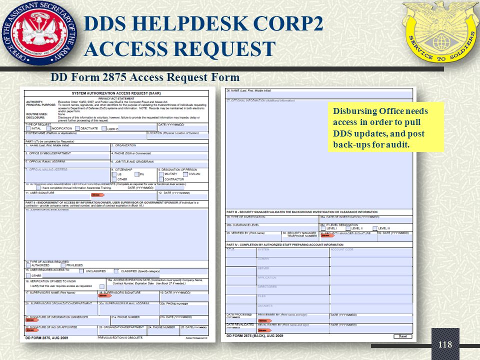 118 DD Form 2875 Access Request Form Disbursing Office needs access in order to pull DDS updates, and post back-ups for audit. DDS HELPDESK CORP2 ACCE