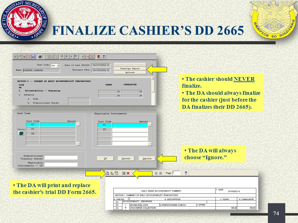 74 The cashier should NEVER finalize. The DA should always finalize for the cashier (just before the DA finalizes their DD 2665). FINALIZE CASHIERS DD