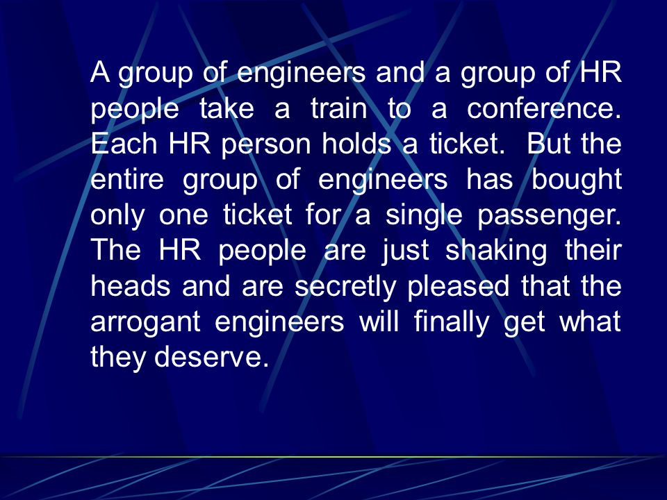 A group of engineers and a group of HR people take a train to a conference. Each HR person holds a ticket. But the entire group of engineers has bough