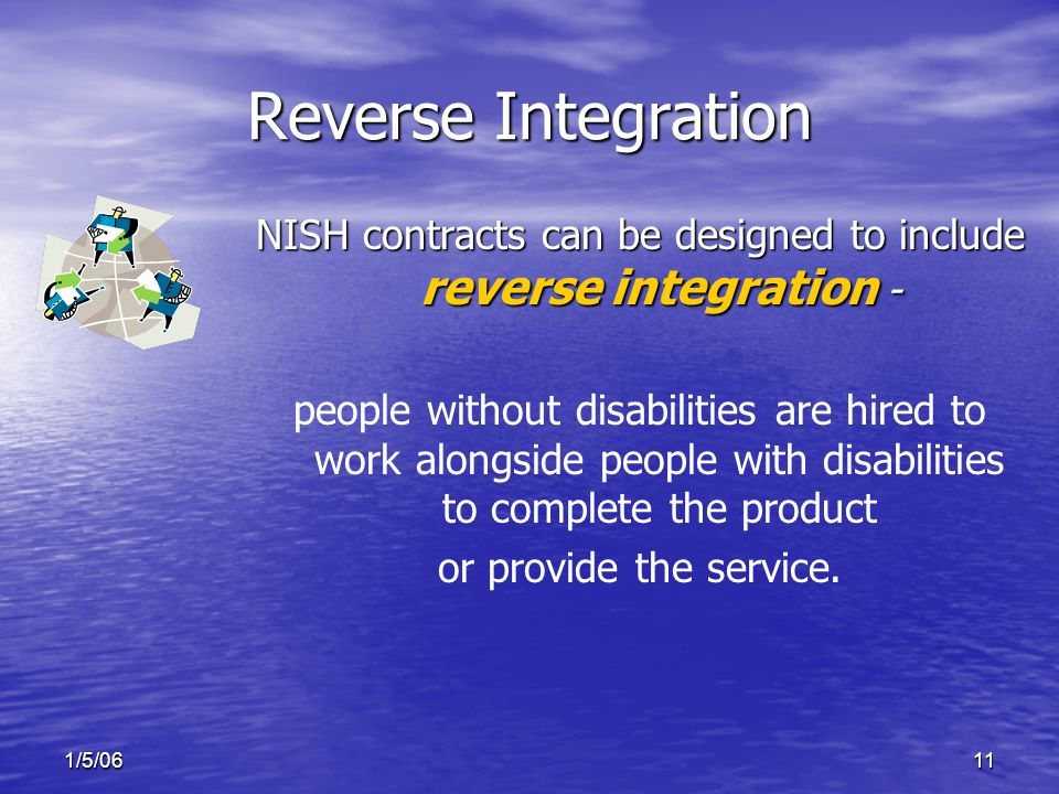 1/5/0611 Reverse Integration NISH contracts can be designed to include reverse integration - people without disabilities are hired to work alongside people with disabilities to complete the product or provide the service.