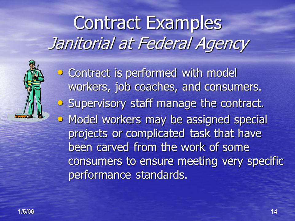 1/5/0614 Contract Examples Janitorial at Federal Agency Contract is performed with model workers, job coaches, and consumers.