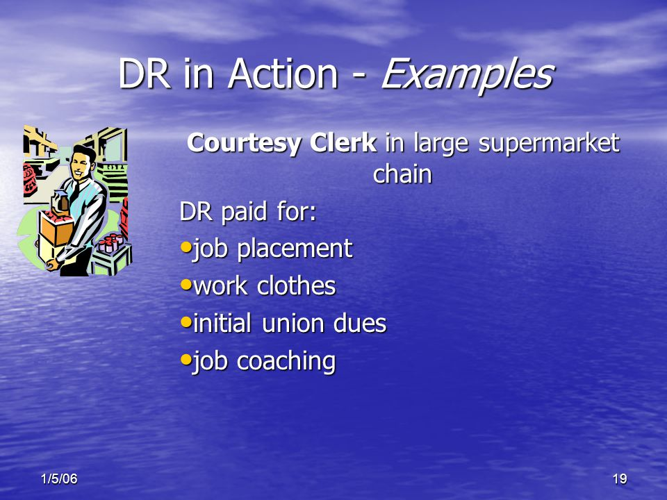 1/5/0619 DR in Action - Examples Courtesy Clerk in large supermarket chain DR paid for: job placement job placement work clothes work clothes initial union dues initial union dues job coaching job coaching