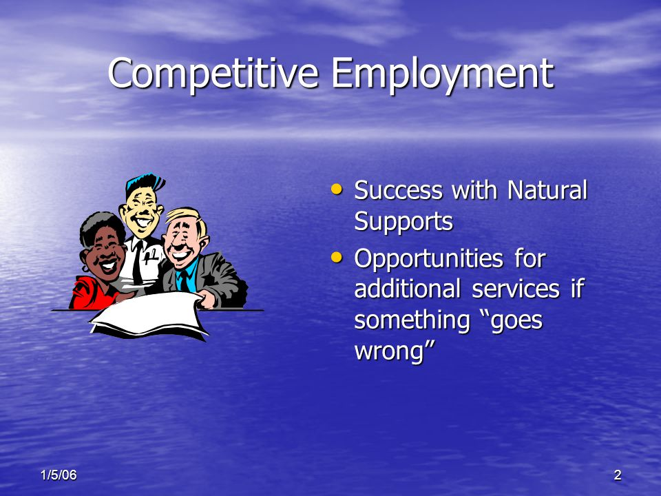 1/5/062 Competitive Employment Success with Natural Supports Success with Natural Supports Opportunities for additional services if something goes wrong Opportunities for additional services if something goes wrong