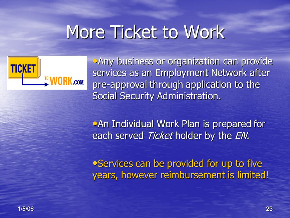 1/5/0623 More Ticket to Work Any business or organization can provide services as an Employment Network after pre-approval through application to the Social Security Administration.