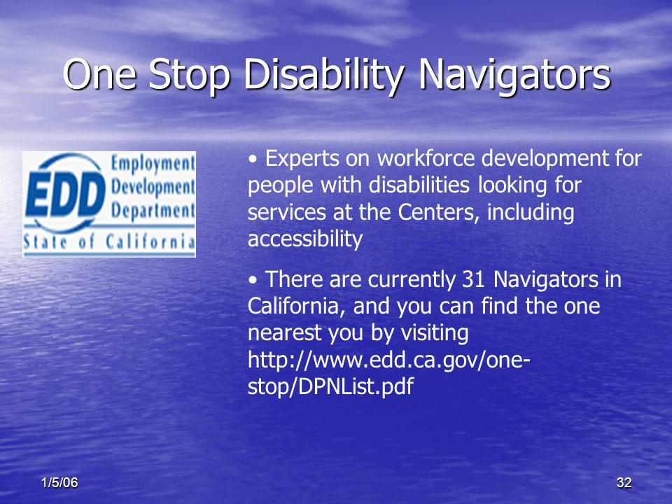 1/5/0632 One Stop Disability Navigators Experts on workforce development for people with disabilities looking for services at the Centers, including accessibility There are currently 31 Navigators in California, and you can find the one nearest you by visiting http://www.edd.ca.gov/one- stop/DPNList.pdf