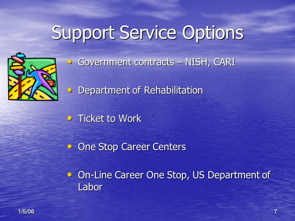 1/5/067 Support Service Options Government contracts – NISH, CARI Government contracts – NISH, CARI Department of Rehabilitation Department of Rehabilitation Ticket to Work Ticket to Work One Stop Career Centers One Stop Career Centers On-Line Career One Stop, US Department of Labor On-Line Career One Stop, US Department of Labor