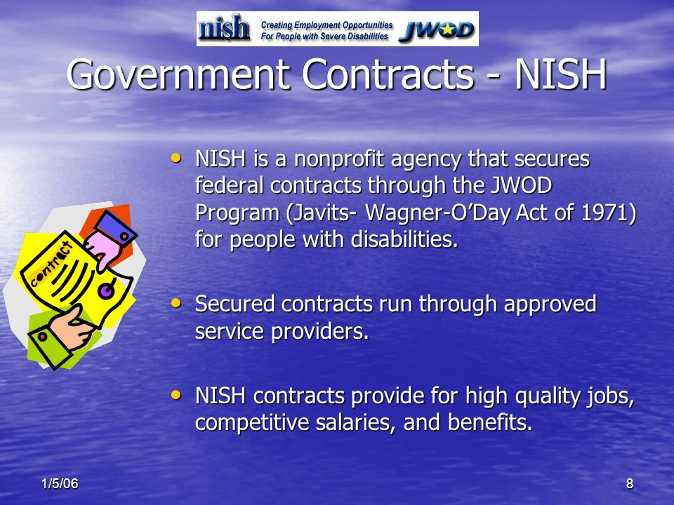 1/5/068 Government Contracts - NISH NISH is a nonprofit agency that secures federal contracts through the JWOD Program (Javits- Wagner-ODay Act of 1971) for people with disabilities.