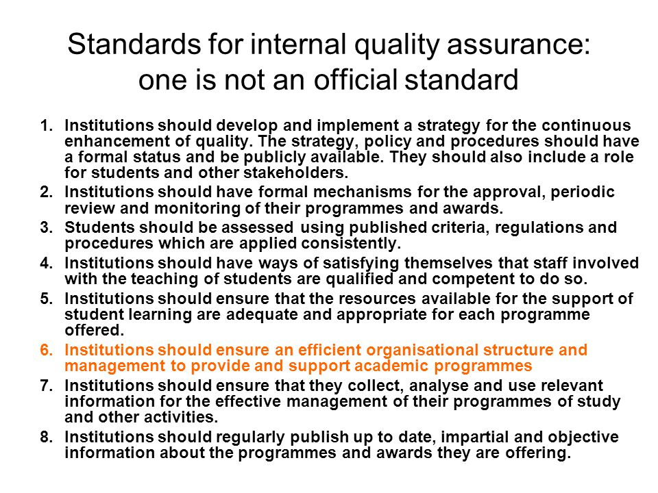 Standards for internal quality assurance: one is not an official standard 1.Institutions should develop and implement a strategy for the continuous enhancement of quality.