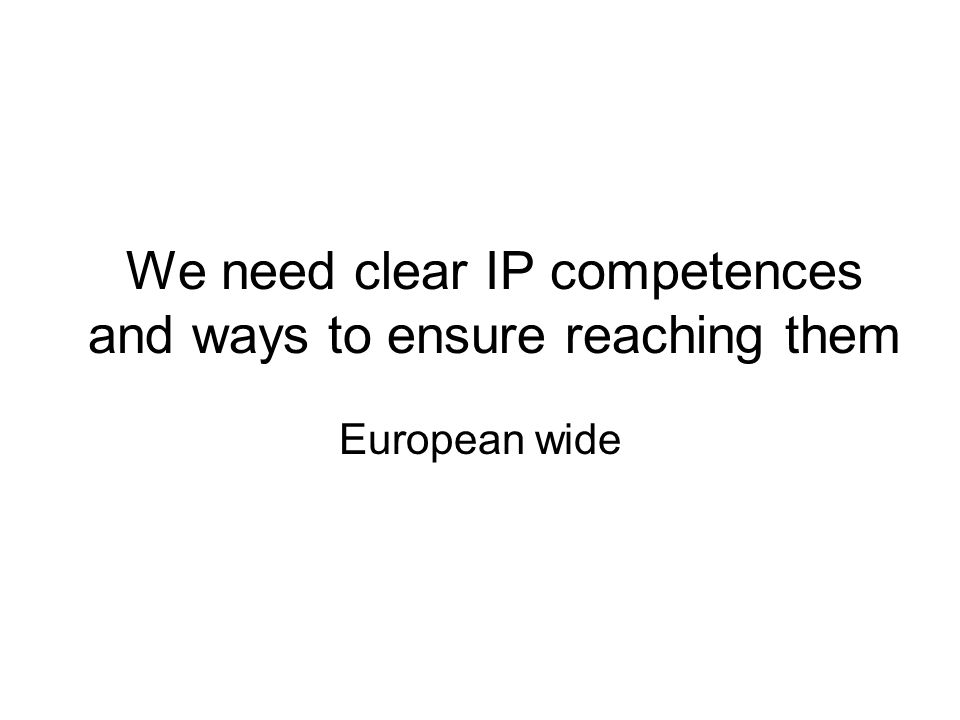 We need clear IP competences and ways to ensure reaching them European wide