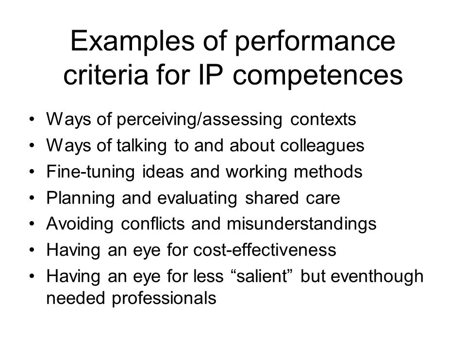 Examples of performance criteria for IP competences Ways of perceiving/assessing contexts Ways of talking to and about colleagues Fine-tuning ideas and working methods Planning and evaluating shared care Avoiding conflicts and misunderstandings Having an eye for cost-effectiveness Having an eye for less salient but eventhough needed professionals