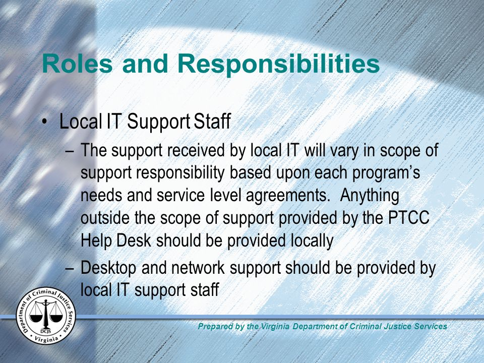 Prepared by the Virginia Department of Criminal Justice Services Roles and Responsibilities Local IT Support Staff –The support received by local IT will vary in scope of support responsibility based upon each programs needs and service level agreements.