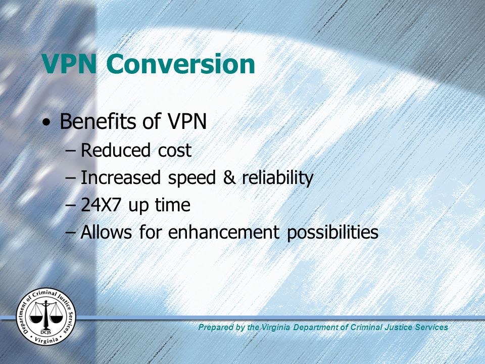 Prepared by the Virginia Department of Criminal Justice Services VPN Conversion Benefits of VPN –Reduced cost –Increased speed & reliability –24X7 up time –Allows for enhancement possibilities