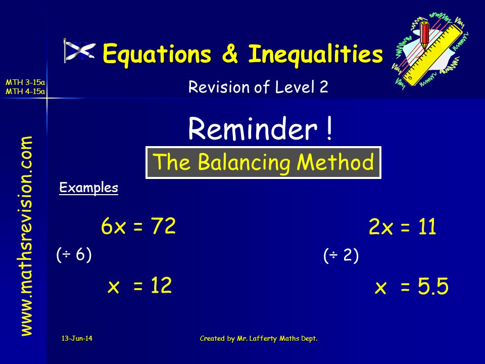 13-Jun-14Created by Mr. Lafferty Maths Dept. The Balancing Method www.mathsrevision.com Revision of Level 2 Reminder ! Examples Equations & Inequaliti
