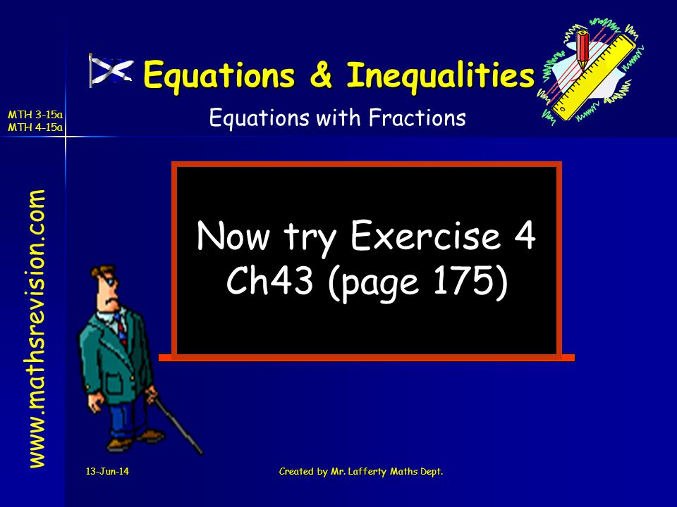 13-Jun-14Created by Mr. Lafferty Maths Dept. Now try Exercise 4 Ch43 (page 175) www.mathsrevision.com Equations with Fractions Equations & Inequalitie