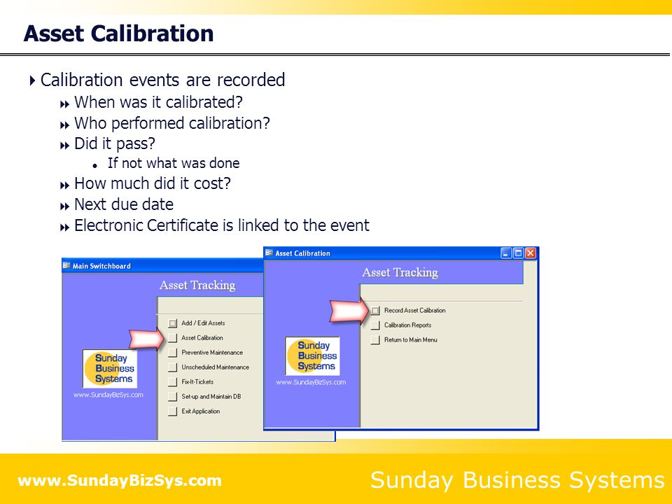 Sunday Business Systems www.SundayBizSys.com Asset Calibration Calibration events are recorded When was it calibrated? Who performed calibration? Did