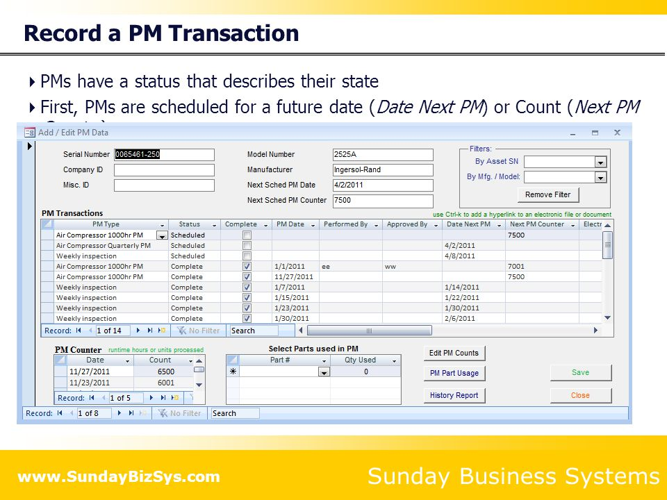 Sunday Business Systems www.SundayBizSys.com PMs have a status that describes their state First, PMs are scheduled for a future date (Date Next PM) or Count (Next PM Counter) Status = Scheduled Then they are marked as Complete Status = Completed Waived Or Not Done If the PM Type is configured appropriately, the PM will be automatically re- scheduled for a future Date or Count (Next PM Counter) Record a PM Transaction