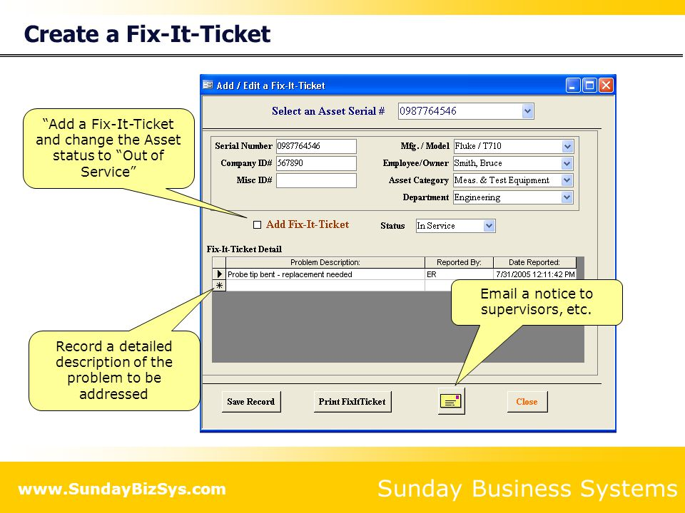 Sunday Business Systems www.SundayBizSys.com Create a Fix-It-Ticket Record a detailed description of the problem to be addressed Add a Fix-It-Ticket and change the Asset status to Out of Service Email a notice to supervisors, etc.