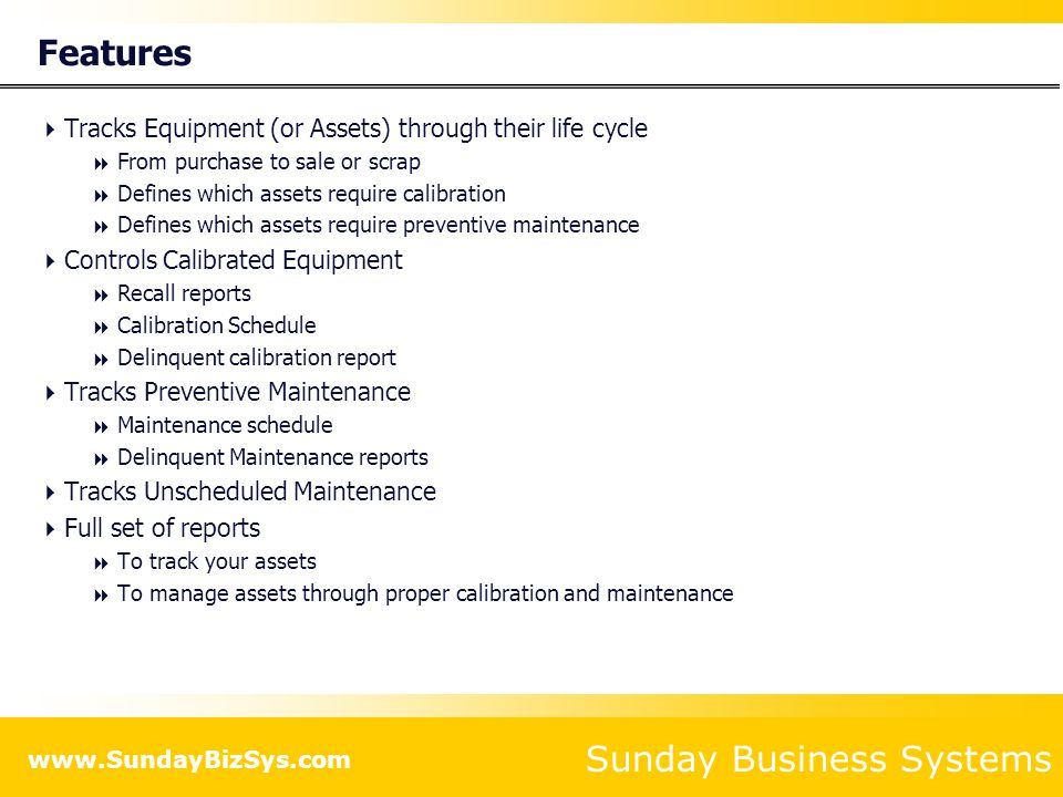 Sunday Business Systems www.SundayBizSys.com Features Tracks Equipment (or Assets) through their life cycle From purchase to sale or scrap Defines whi