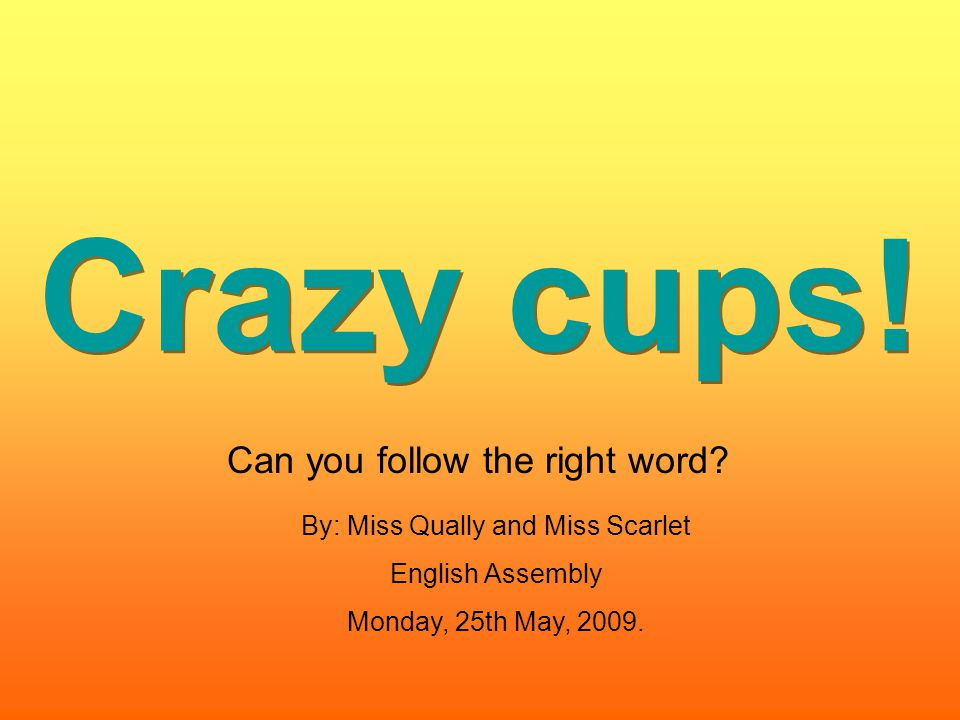 Crazy cups! Can you follow the right word? By: Miss Qually and Miss Scarlet English Assembly Monday, 25th May, 2009.