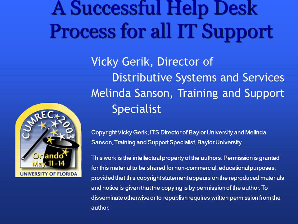 A Successful Help Desk Process for all IT Support Vicky Gerik, Director of Distributive Systems and Services Melinda Sanson, Training and Support Spec