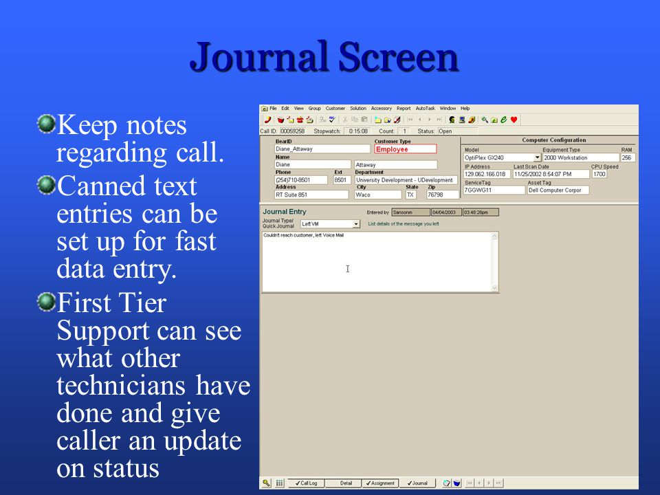 Journal Screen Keep notes regarding call. Canned text entries can be set up for fast data entry. First Tier Support can see what other technicians hav