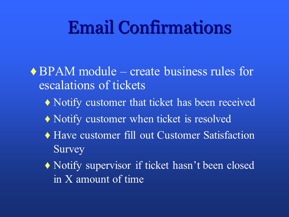 Email Confirmations BPAM module – create business rules for escalations of tickets Notify customer that ticket has been received Notify customer when