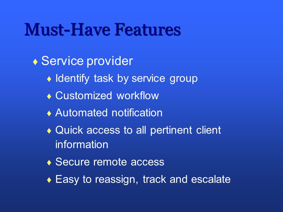 Must-Have Features Service provider Identify task by service group Customized workflow Automated notification Quick access to all pertinent client inf