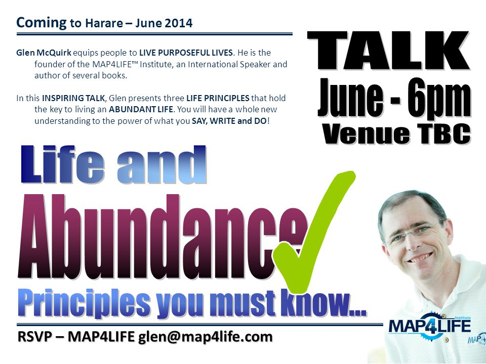 Coming to Harare – June 2014 RSVP – MAP4LIFE glen@map4life.com Glen McQuirk equips people to LIVE PURPOSEFUL LIVES. He is the founder of the MAP4LIFE