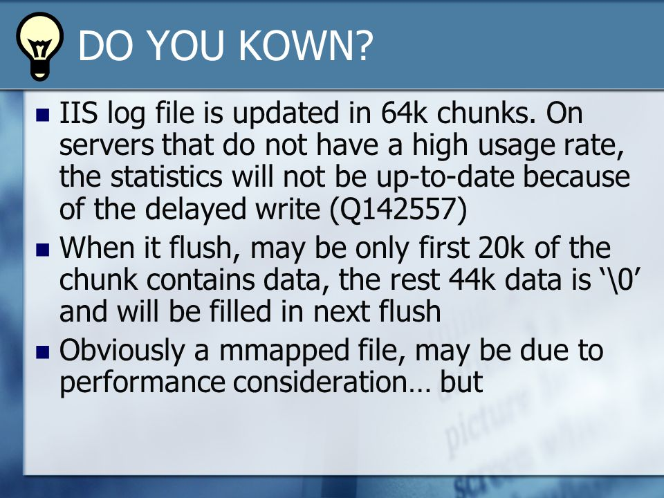 DO YOU KOWN. IIS log file is updated in 64k chunks.