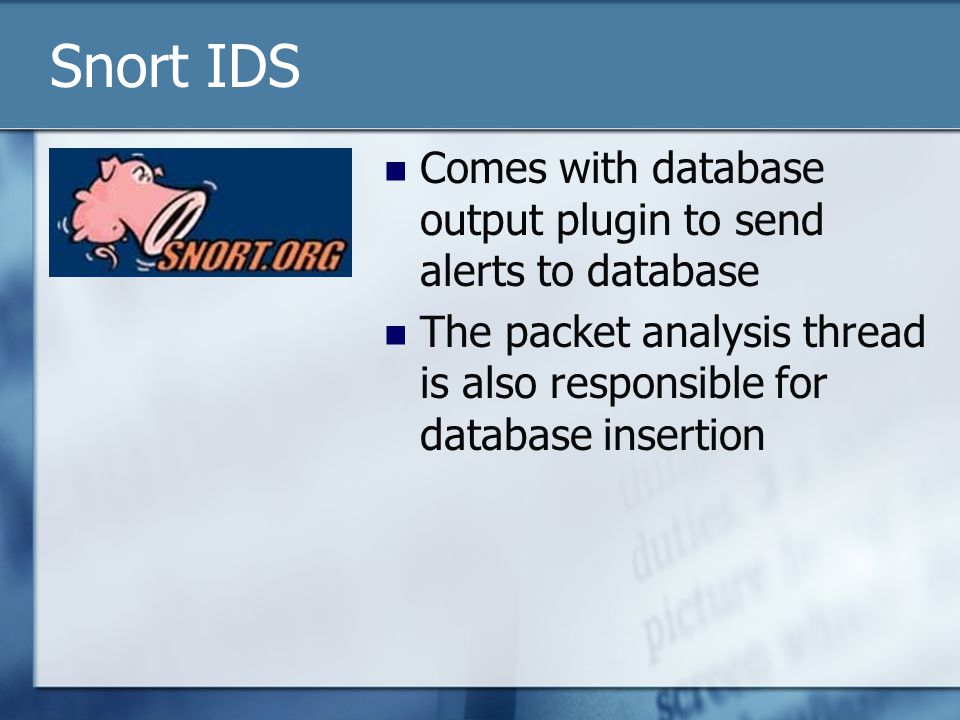 Snort IDS Comes with database output plugin to send alerts to database The packet analysis thread is also responsible for database insertion